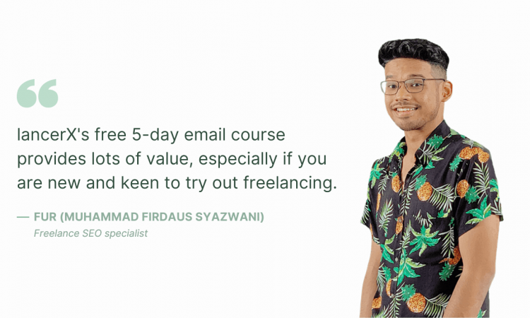 """lancerX's free 5-day email course provides lots of value, especially if you are new and keen to try out freelancing.""— Fur (Muhammad Firdaus Syazwani), freelance SEO specialist"